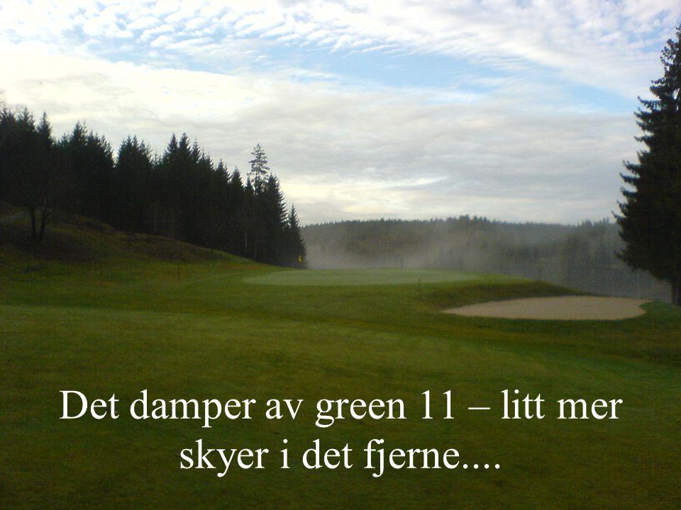 Det damper av green 11 – litt mer skyer i det fjerne....
