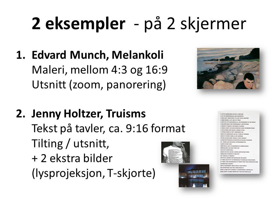 1.Edvard Munch, Melankoli Maleri, mellom 4:3 og 16:9 Utsnitt (zoom, panorering) 2.Jenny Holtzer, Truisms Tekst på tavler, ca. 9:16 format Tilting / ut