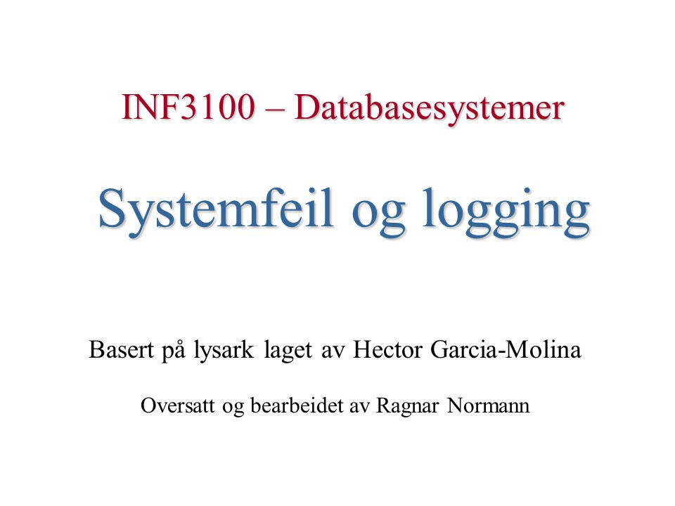 INF3100 – Databasesystemer Systemfeil og logging Basert på lysark laget av Hector Garcia-Molina Oversatt og bearbeidet av Ragnar Normann
