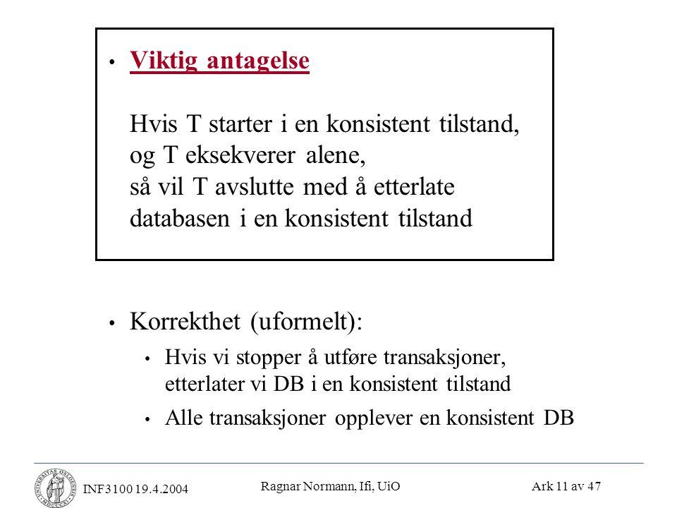 Ragnar Normann, Ifi, UiO Ark 11 av 47 INF3100 19.4.2004 • Viktig antagelse Hvis T starter i en konsistent tilstand, og T eksekverer alene, så vil T avslutte med å etterlate databasen i en konsistent tilstand • Korrekthet (uformelt): • Hvis vi stopper å utføre transaksjoner, etterlater vi DB i en konsistent tilstand • Alle transaksjoner opplever en konsistent DB
