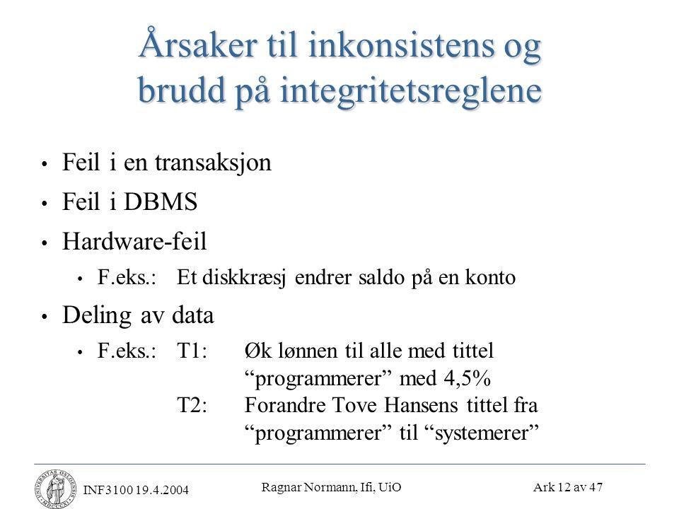 Ragnar Normann, Ifi, UiO Ark 12 av 47 INF3100 19.4.2004 Årsaker til inkonsistens og brudd på integritetsreglene • Feil i en transaksjon • Feil i DBMS • Hardware-feil • F.eks.:Et diskkræsj endrer saldo på en konto • Deling av data • F.eks.:T1:Øk lønnen til alle med tittel programmerer med 4,5% T2:Forandre Tove Hansens tittel fra programmerer til systemerer