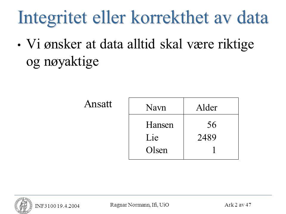 Ragnar Normann, Ifi, UiO Ark 3 av 47 INF3100 19.4.2004 Integritets- eller konsistensregler • Predikater som data må tilfredsstille • Eksempler • X er nøkkel i relasjonen R • X  Y holder i R • Domain(farge) = {R(ød),G(rønn),B(lå)} • Ingen ansatt får tjene mer enn det dobbelte av gjennomsnittslønnen