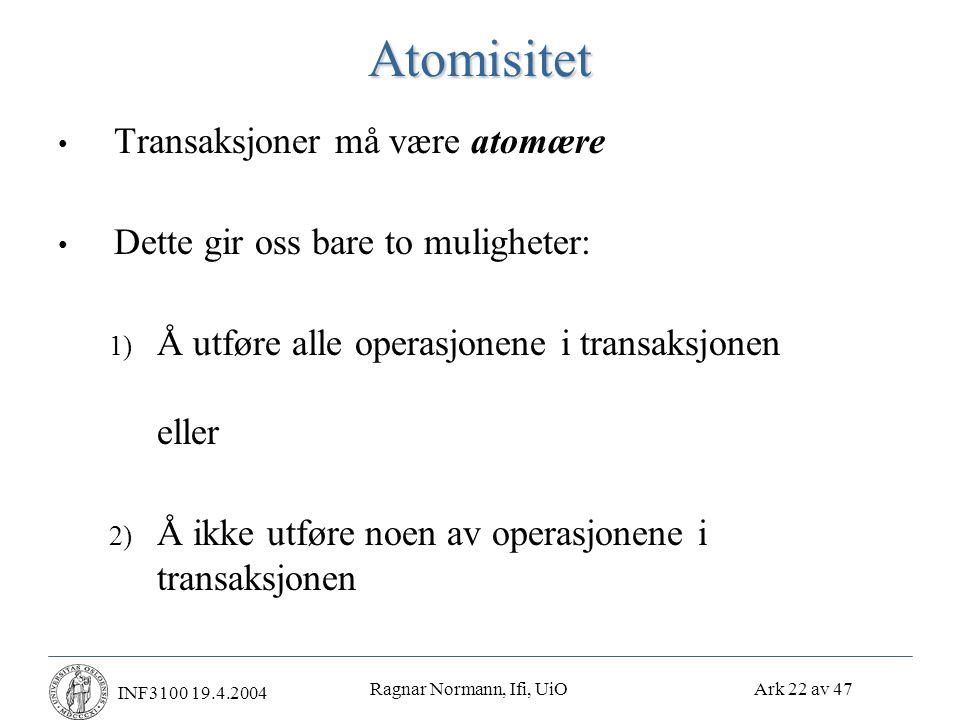Ragnar Normann, Ifi, UiO Ark 22 av 47 INF3100 19.4.2004Atomisitet • Transaksjoner må være atomære • Dette gir oss bare to muligheter: 1) Å utføre alle operasjonene i transaksjonen eller 2) Å ikke utføre noen av operasjonene i transaksjonen