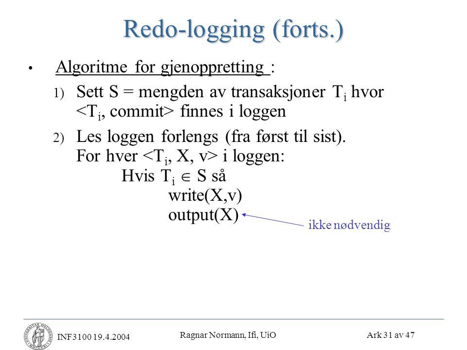 Ragnar Normann, Ifi, UiO Ark 31 av 47 INF3100 19.4.2004 Redo-logging (forts.) • Algoritme for gjenoppretting : 1) Sett S = mengden av transaksjoner T i hvor finnes i loggen 2) Les loggen forlengs (fra først til sist).