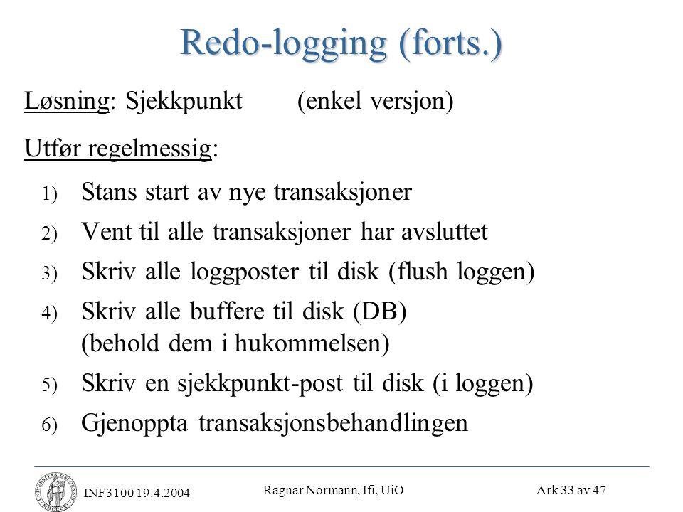 Ragnar Normann, Ifi, UiO Ark 33 av 47 INF3100 19.4.2004 Redo-logging (forts.) 1) Stans start av nye transaksjoner 2) Vent til alle transaksjoner har avsluttet 3) Skriv alle loggposter til disk (flush loggen) 4) Skriv alle buffere til disk (DB) (behold dem i hukommelsen) 5) Skriv en sjekkpunkt-post til disk (i loggen) 6) Gjenoppta transaksjonsbehandlingen Løsning: Sjekkpunkt (enkel versjon) Utfør regelmessig: