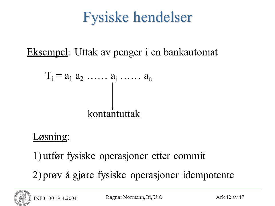 Ragnar Normann, Ifi, UiO Ark 42 av 47 INF3100 19.4.2004 Fysiske hendelser Eksempel: Uttak av penger i en bankautomat T i = a 1 a 2 …… a j …… a n kontantuttak Løsning: 1)utfør fysiske operasjoner etter commit 2)prøv å gjøre fysiske operasjoner idempotente