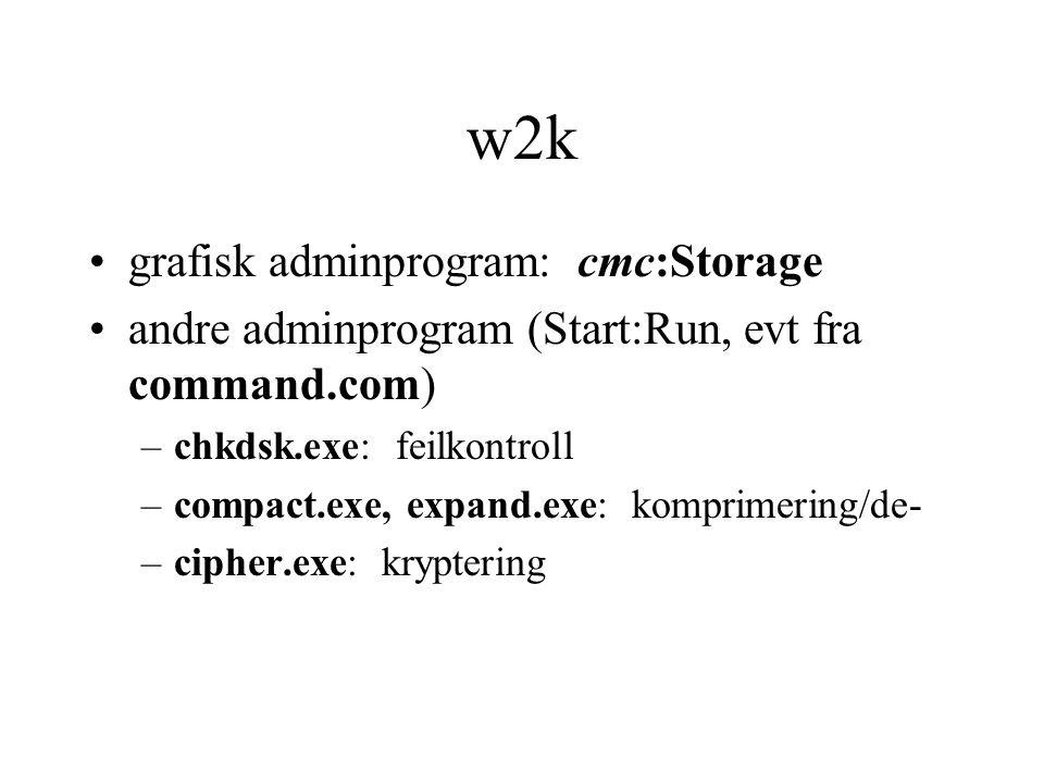 w2k •grafisk adminprogram: cmc:Storage •andre adminprogram (Start:Run, evt fra command.com) –chkdsk.exe: feilkontroll –compact.exe, expand.exe: komprimering/de- –cipher.exe: kryptering