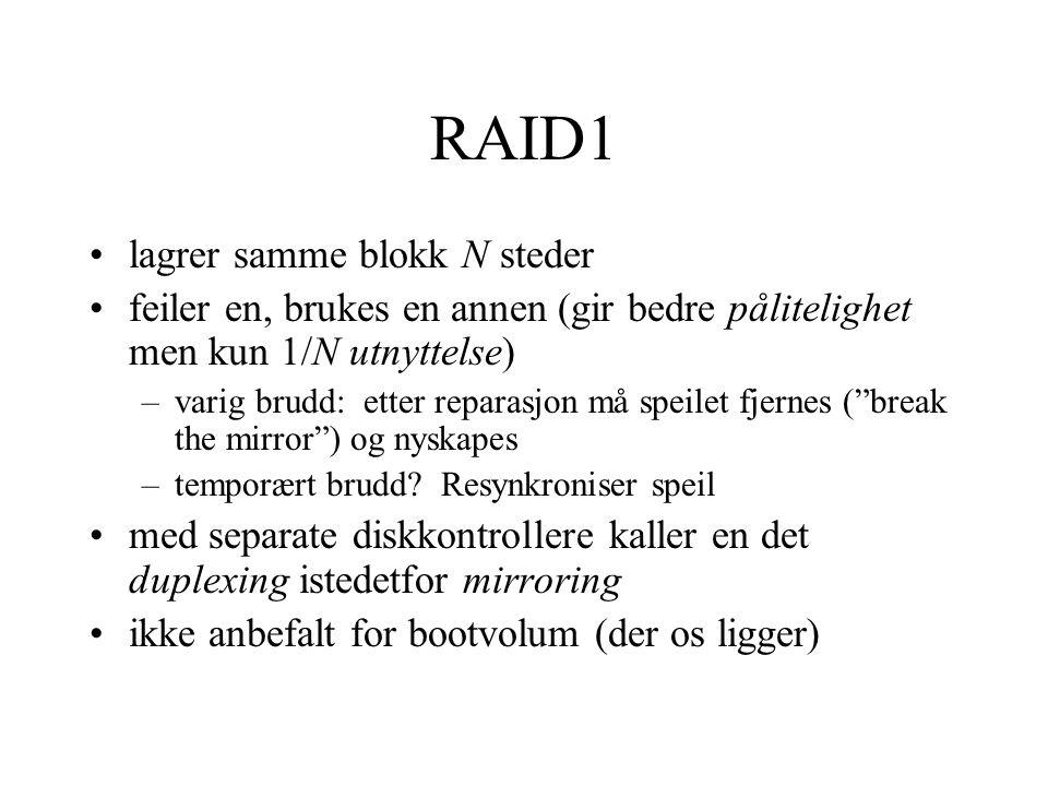 RAID1 •lagrer samme blokk N steder •feiler en, brukes en annen (gir bedre pålitelighet men kun 1/N utnyttelse) –varig brudd: etter reparasjon må speilet fjernes ( break the mirror ) og nyskapes –temporært brudd.