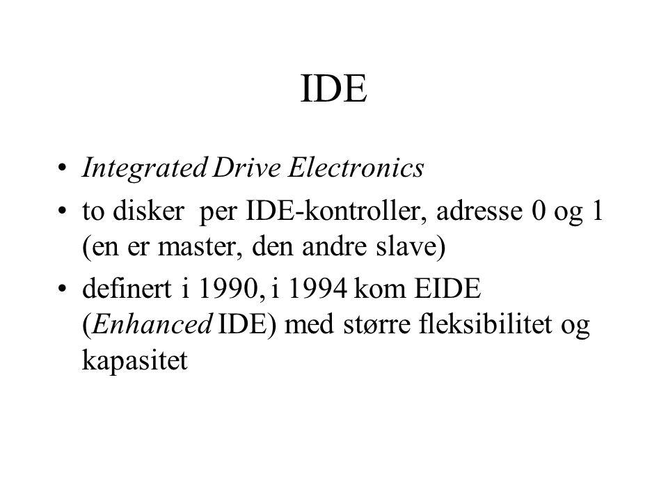 IDE •Integrated Drive Electronics •to disker per IDE-kontroller, adresse 0 og 1 (en er master, den andre slave) •definert i 1990, i 1994 kom EIDE (Enhanced IDE) med større fleksibilitet og kapasitet