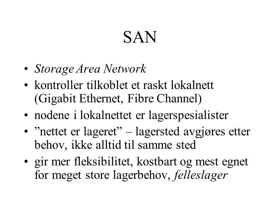 SAN •Storage Area Network •kontroller tilkoblet et raskt lokalnett (Gigabit Ethernet, Fibre Channel) •nodene i lokalnettet er lagerspesialister • nettet er lageret – lagersted avgjøres etter behov, ikke alltid til samme sted •gir mer fleksibilitet, kostbart og mest egnet for meget store lagerbehov, felleslager