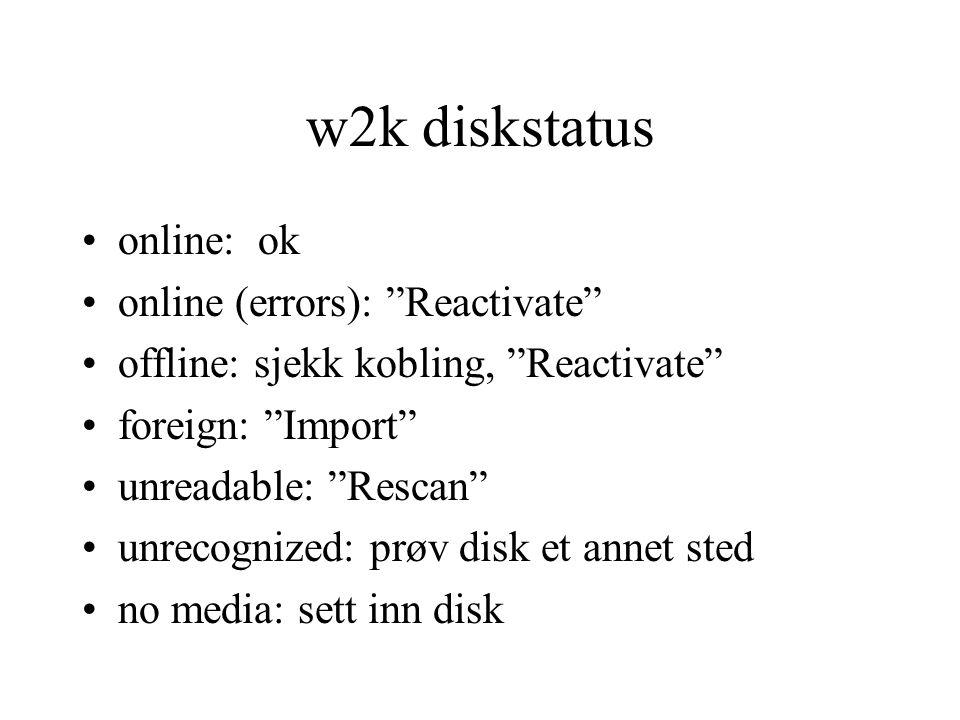 w2k diskstatus •online: ok •online (errors): Reactivate •offline: sjekk kobling, Reactivate •foreign: Import •unreadable: Rescan •unrecognized: prøv disk et annet sted •no media: sett inn disk