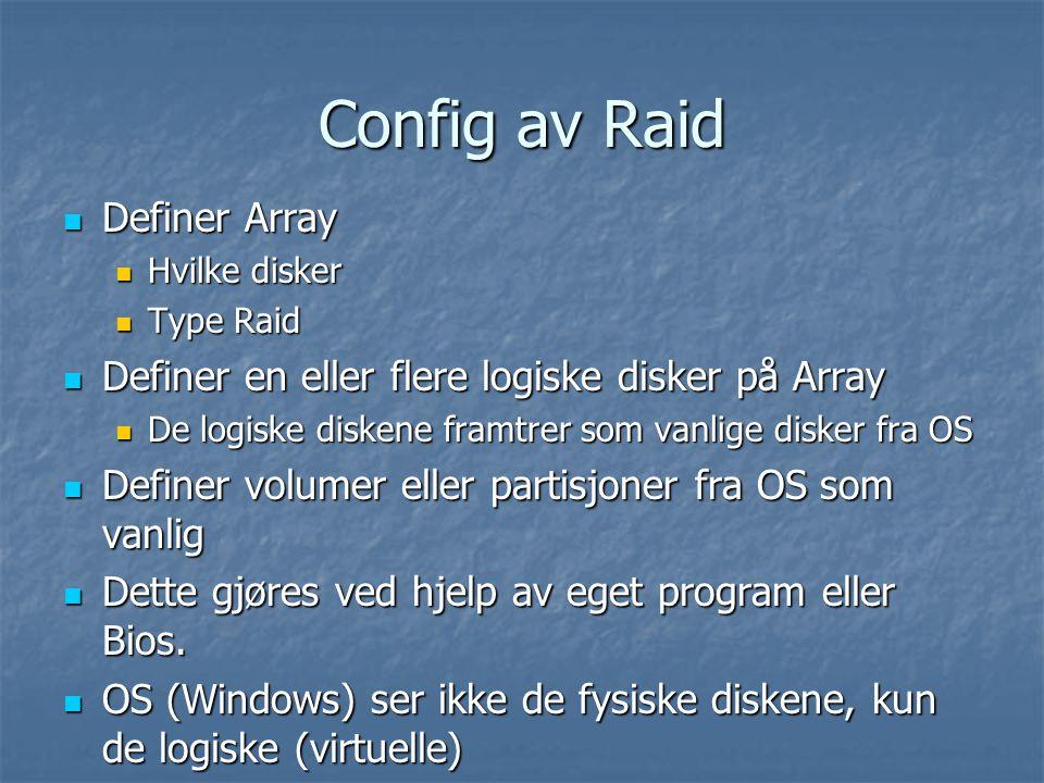 Config av Raid  Definer Array  Hvilke disker  Type Raid  Definer en eller flere logiske disker på Array  De logiske diskene framtrer som vanlige disker fra OS  Definer volumer eller partisjoner fra OS som vanlig  Dette gjøres ved hjelp av eget program eller Bios.