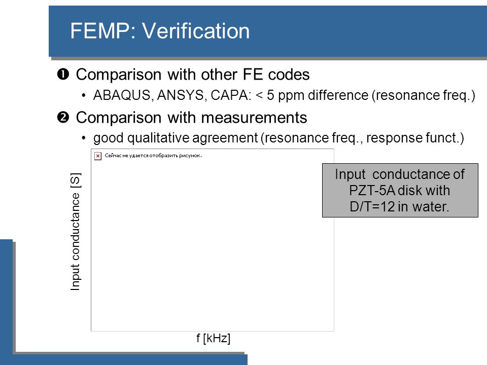 f [kHz] Input conductance [S] FEMP: Verification  Comparison with other FE codes •ABAQUS, ANSYS, CAPA: < 5 ppm difference (resonance freq.)  Compari