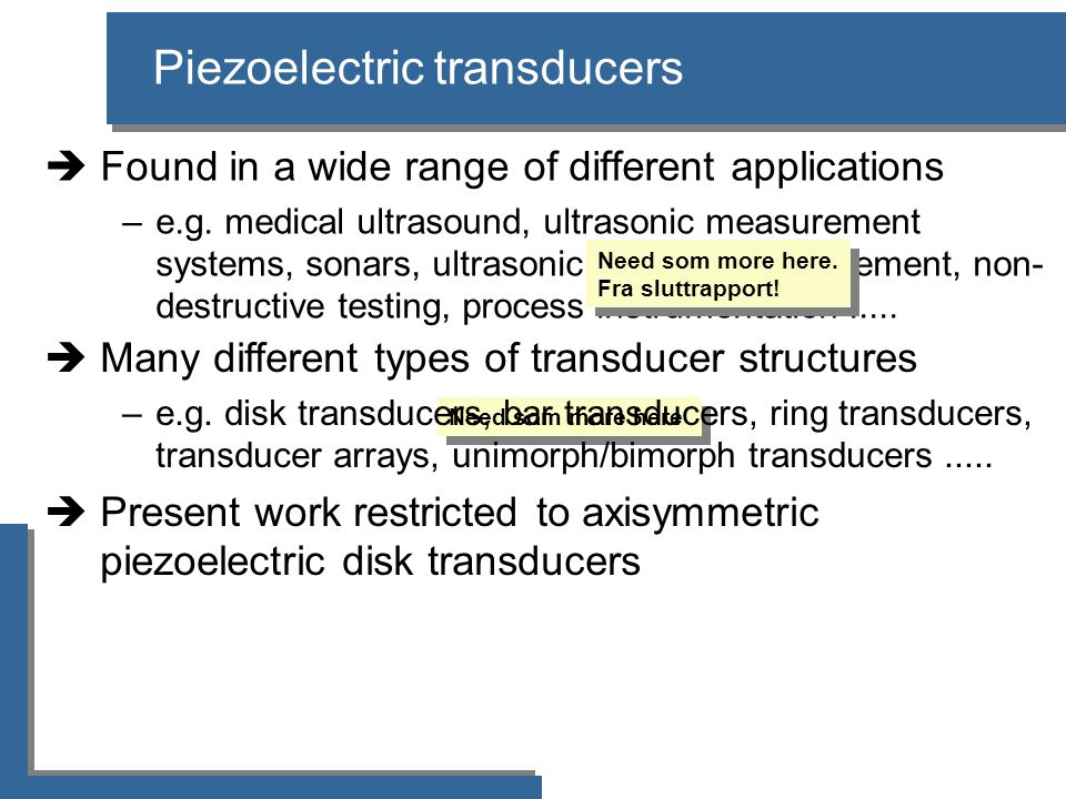 + Transducer housing Piezoelectric transducers  Axisymmetric piezoelectric disk transducers Backing layer Frontlayer Piezoelectric disk + Fluid medium The central part of a piezoelectric disk transducer is the piezoelectric disk.