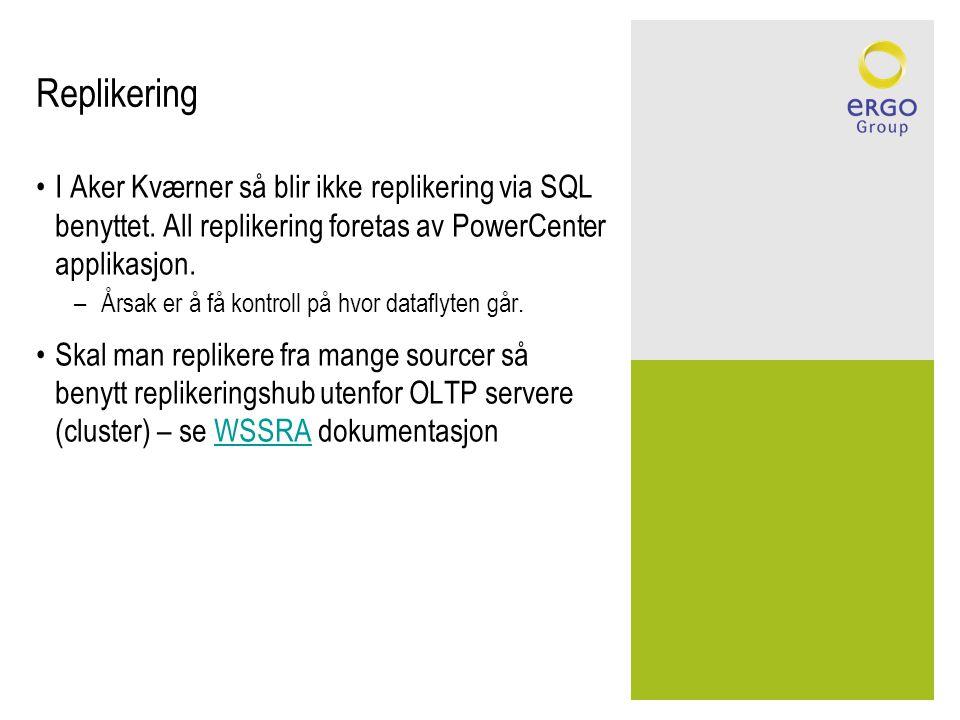Replikering •I Aker Kværner så blir ikke replikering via SQL benyttet. All replikering foretas av PowerCenter applikasjon. –Årsak er å få kontroll på