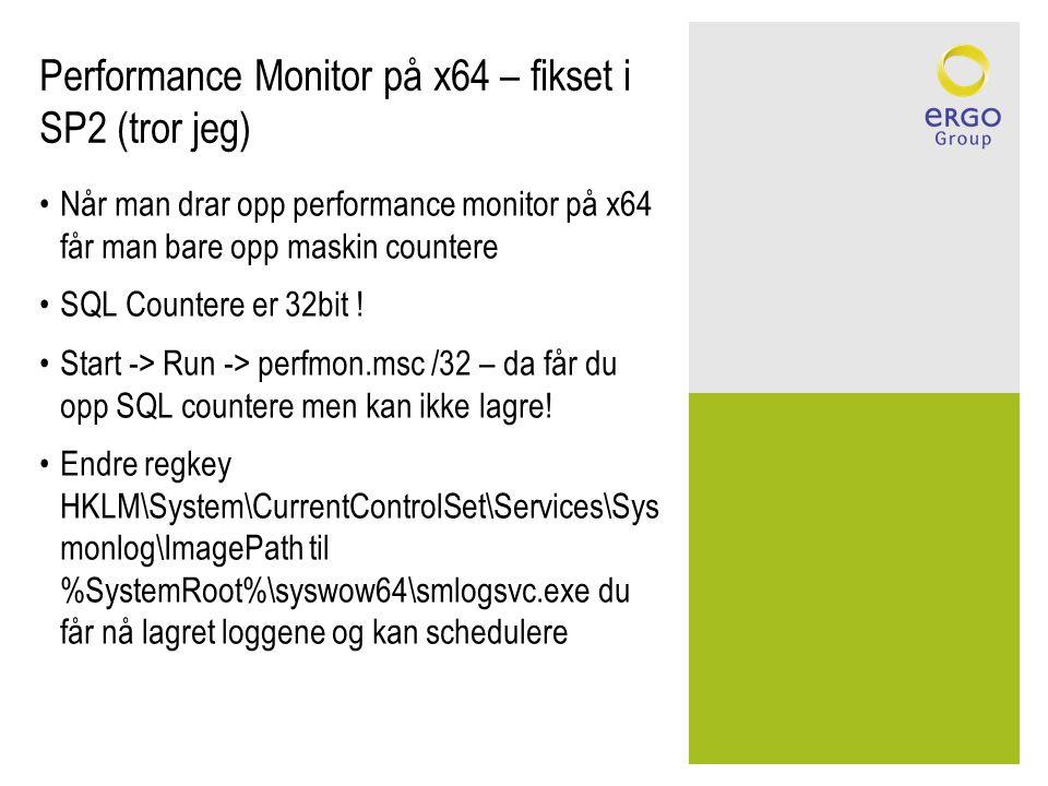 Performance Monitor på x64 – fikset i SP2 (tror jeg) •Når man drar opp performance monitor på x64 får man bare opp maskin countere •SQL Countere er 32