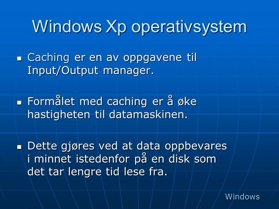 Windows Xp operativsystem  Caching er en av oppgavene til Input/Output manager.  Formålet med caching er å øke hastigheten til datamaskinen.  Dette