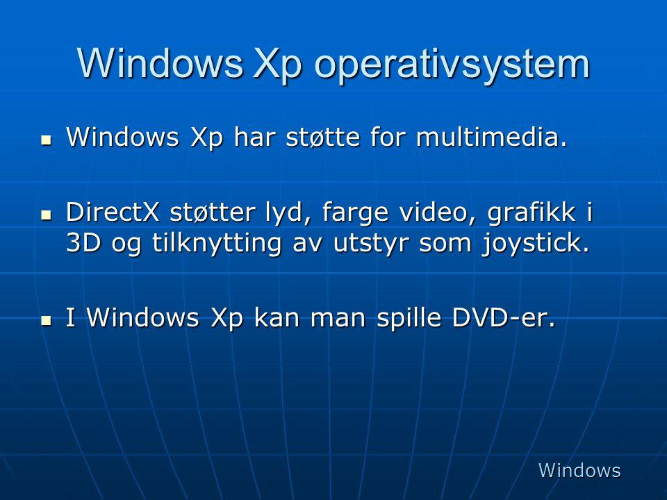 Windows Xp operativsystem  Windows Xp har støtte for multimedia.  DirectX støtter lyd, farge video, grafikk i 3D og tilknytting av utstyr som joysti