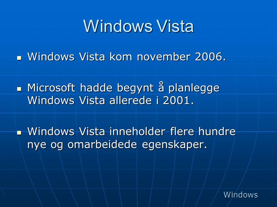 Windows Vista  Windows Vista kom november 2006.  Microsoft hadde begynt å planlegge Windows Vista allerede i 2001.  Windows Vista inneholder flere