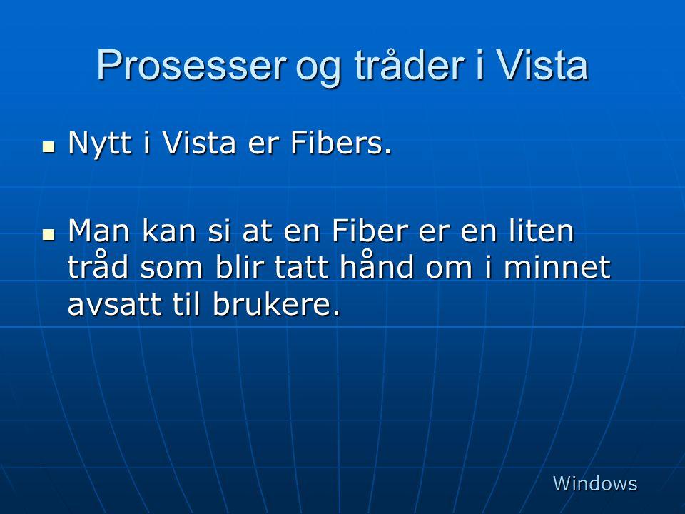 Prosesser og tråder i Vista  Nytt i Vista er Fibers.  Man kan si at en Fiber er en liten tråd som blir tatt hånd om i minnet avsatt til brukere. Win
