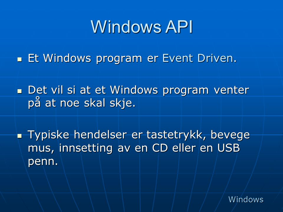 Windows API  Et Windows program er Event Driven.  Det vil si at et Windows program venter på at noe skal skje.  Typiske hendelser er tastetrykk, be