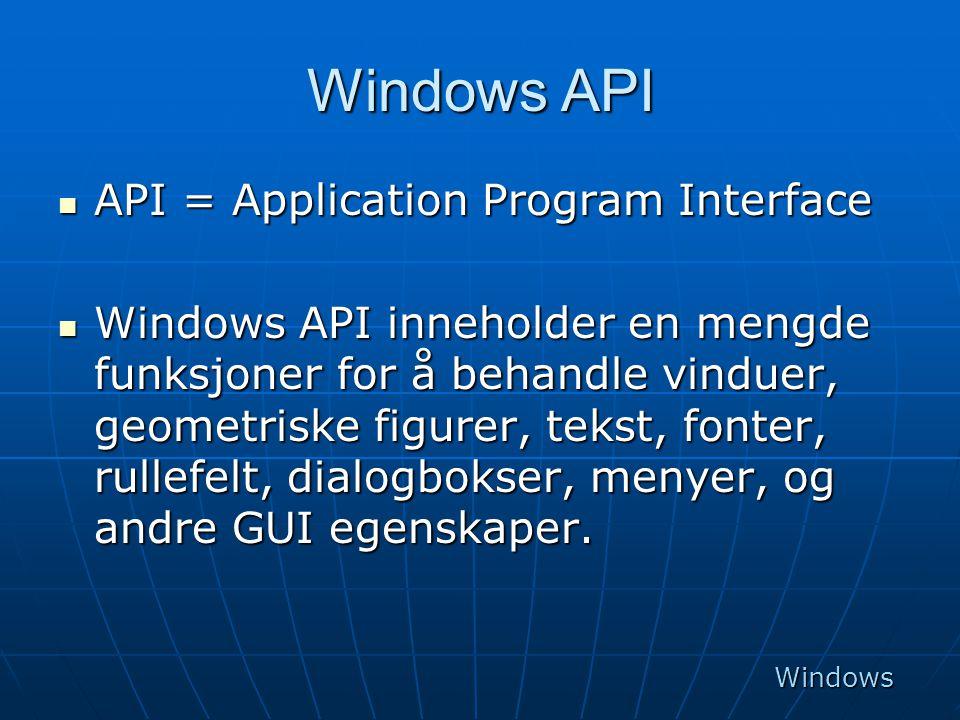 Windows API  API = Application Program Interface  Windows API inneholder en mengde funksjoner for å behandle vinduer, geometriske figurer, tekst, fo