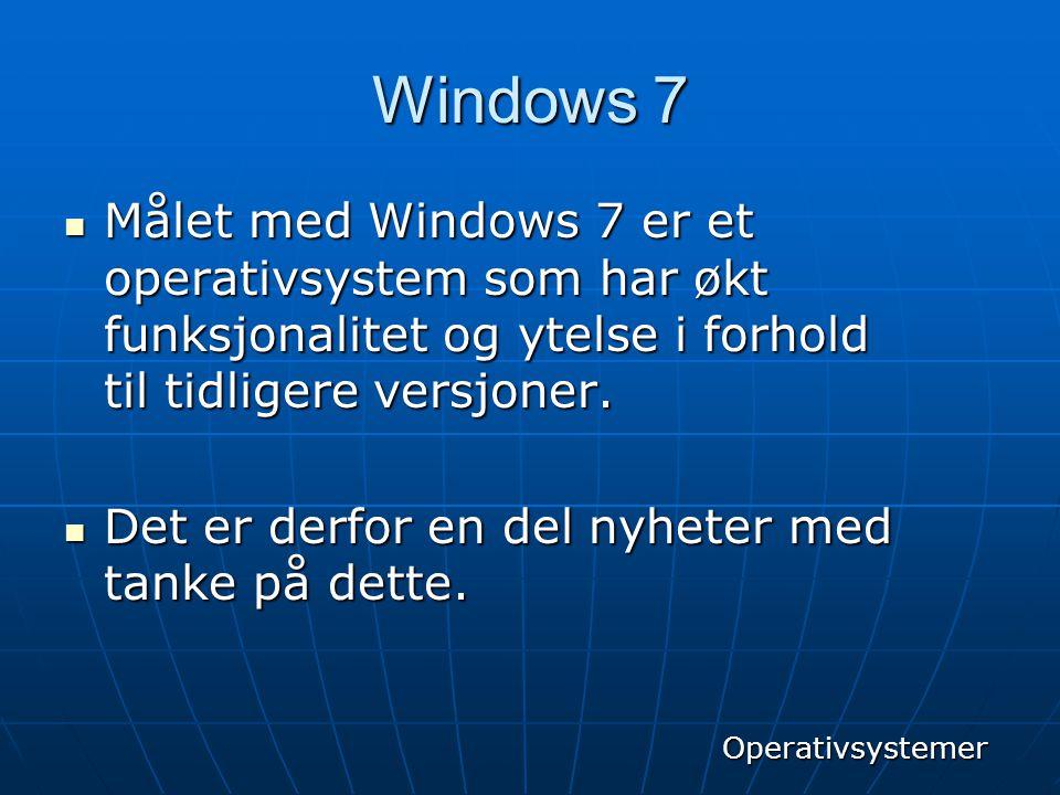 Windows 7  Målet med Windows 7 er et operativsystem som har økt funksjonalitet og ytelse i forhold til tidligere versjoner.  Det er derfor en del ny