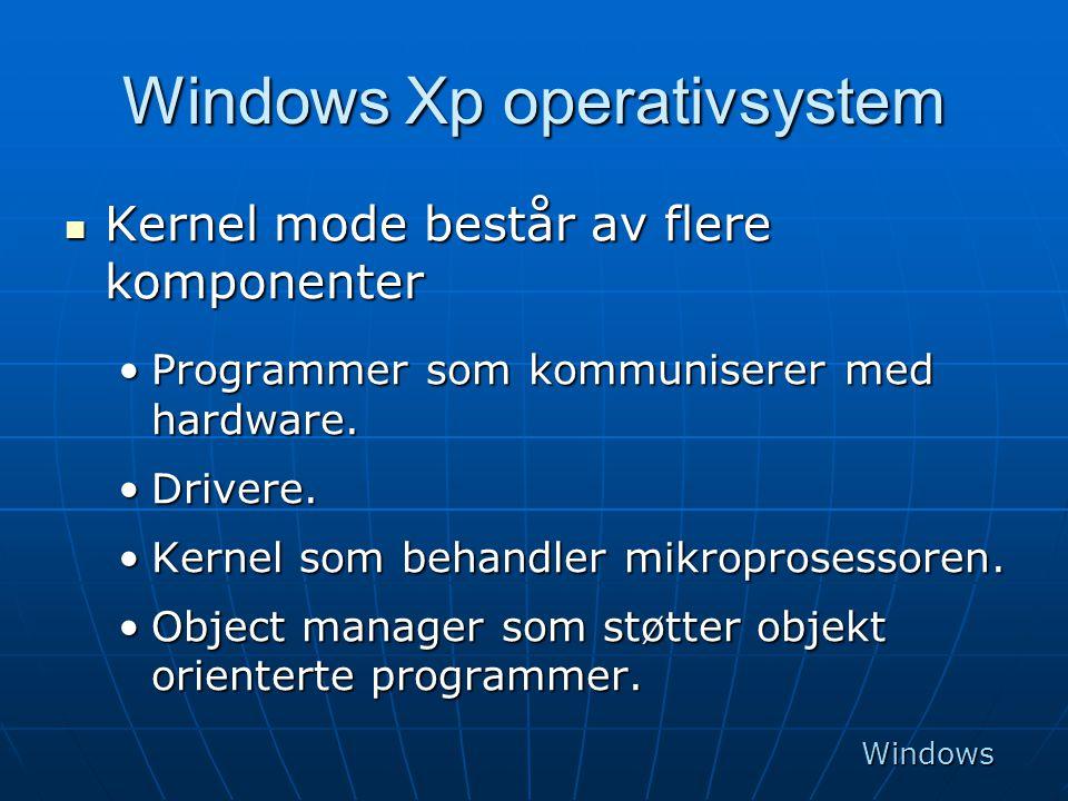 Windows Xp operativsystem  Kernel mode består av flere komponenter •Programmer som kommuniserer med hardware. •Drivere. •Kernel som behandler mikropr