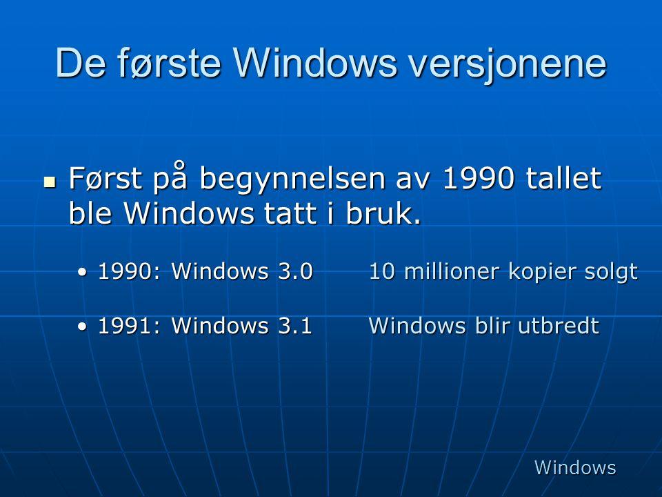 De første Windows versjonene  Først på begynnelsen av 1990 tallet ble Windows tatt i bruk. •1990: Windows 3.0 10 millioner kopier solgt •1991: Window