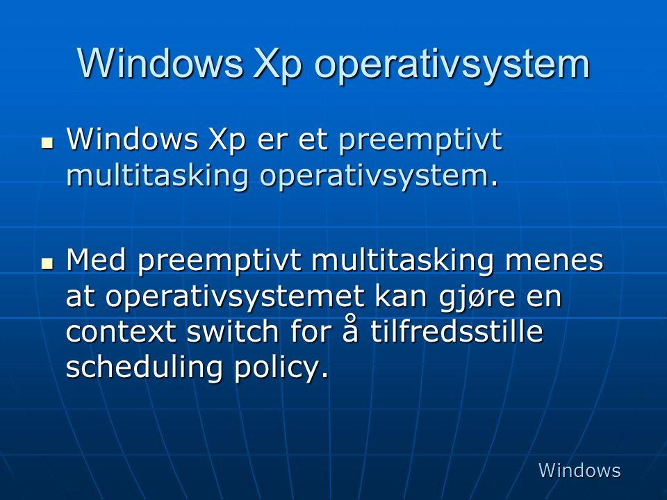 Windows Xp operativsystem  Windows Xp er et preemptivt multitasking operativsystem.  Med preemptivt multitasking menes at operativsystemet kan gjøre