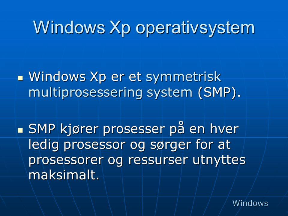 Windows Xp operativsystem  Windows Xp er et symmetrisk multiprosessering system (SMP).  SMP kjører prosesser på en hver ledig prosessor og sørger fo