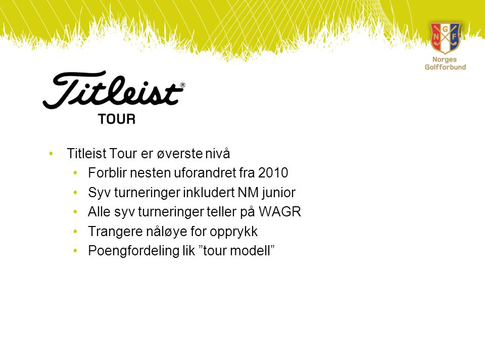 •Titleist Tour er øverste nivå •Forblir nesten uforandret fra 2010 •Syv turneringer inkludert NM junior •Alle syv turneringer teller på WAGR •Trangere nåløye for opprykk •Poengfordeling lik tour modell