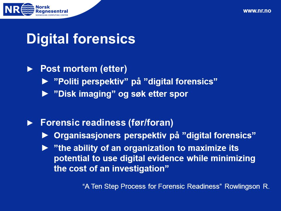 www.nr.no Digital forensics ► Post mortem (etter) ► Politi perspektiv på digital forensics ► Disk imaging og søk etter spor ► Forensic readiness (før/foran) ► Organisasjoners perspektiv på digital forensics ► the ability of an organization to maximize its potential to use digital evidence while minimizing the cost of an investigation A Ten Step Process for Forensic Readiness Rowlingson R.
