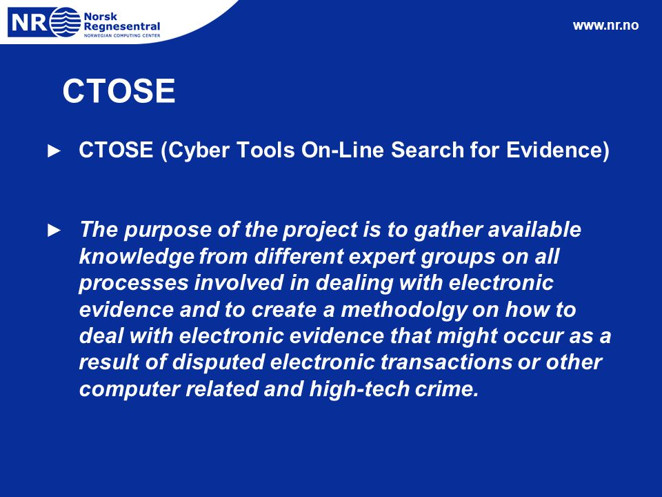 www.nr.no CTOSE ► CTOSE (Cyber Tools On-Line Search for Evidence) ► The purpose of the project is to gather available knowledge from different expert groups on all processes involved in dealing with electronic evidence and to create a methodolgy on how to deal with electronic evidence that might occur as a result of disputed electronic transactions or other computer related and high-tech crime.