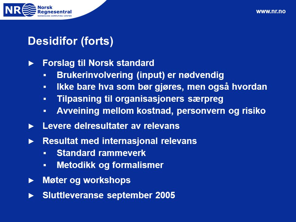 www.nr.no Desidifor (forts) ► Forslag til Norsk standard ▪Brukerinvolvering (input) er nødvendig ▪Ikke bare hva som bør gjøres, men også hvordan ▪Tilp