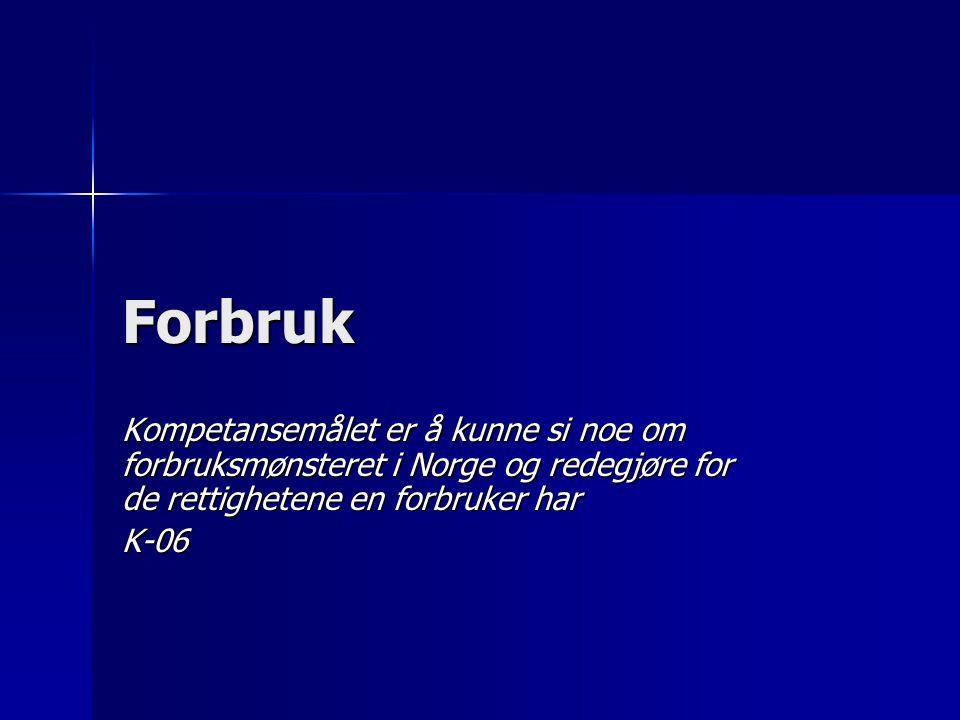 Forbruk Kompetansemålet er å kunne si noe om forbruksmønsteret i Norge og redegjøre for de rettighetene en forbruker har K-06