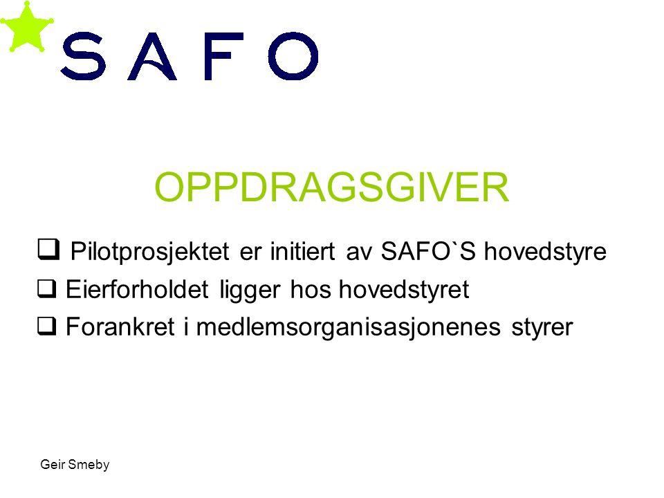 Geir Smeby OPPDRAGSGIVER  Pilotprosjektet er initiert av SAFO`S hovedstyre  Eierforholdet ligger hos hovedstyret  Forankret i medlemsorganisasjonen