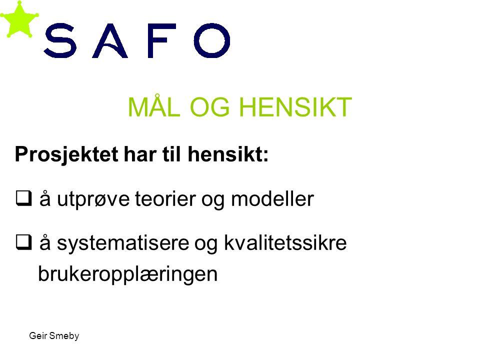 Geir Smeby MÅL OG HENSIKT Prosjektet har til hensikt:  å utprøve teorier og modeller  å systematisere og kvalitetssikre brukeropplæringen