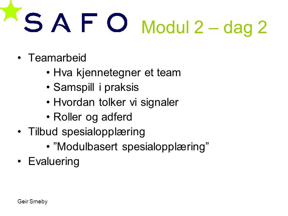 Geir Smeby Modul 2 – dag 2 •Teamarbeid •Hva kjennetegner et team •Samspill i praksis •Hvordan tolker vi signaler •Roller og adferd •Tilbud spesialoppl