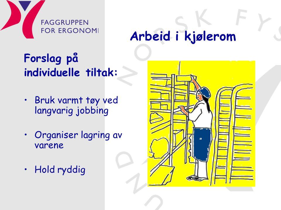 Arbeid i kjølerom Forslag på individuelle tiltak: •Bruk varmt tøy ved langvarig jobbing •Organiser lagring av varene •Hold ryddig