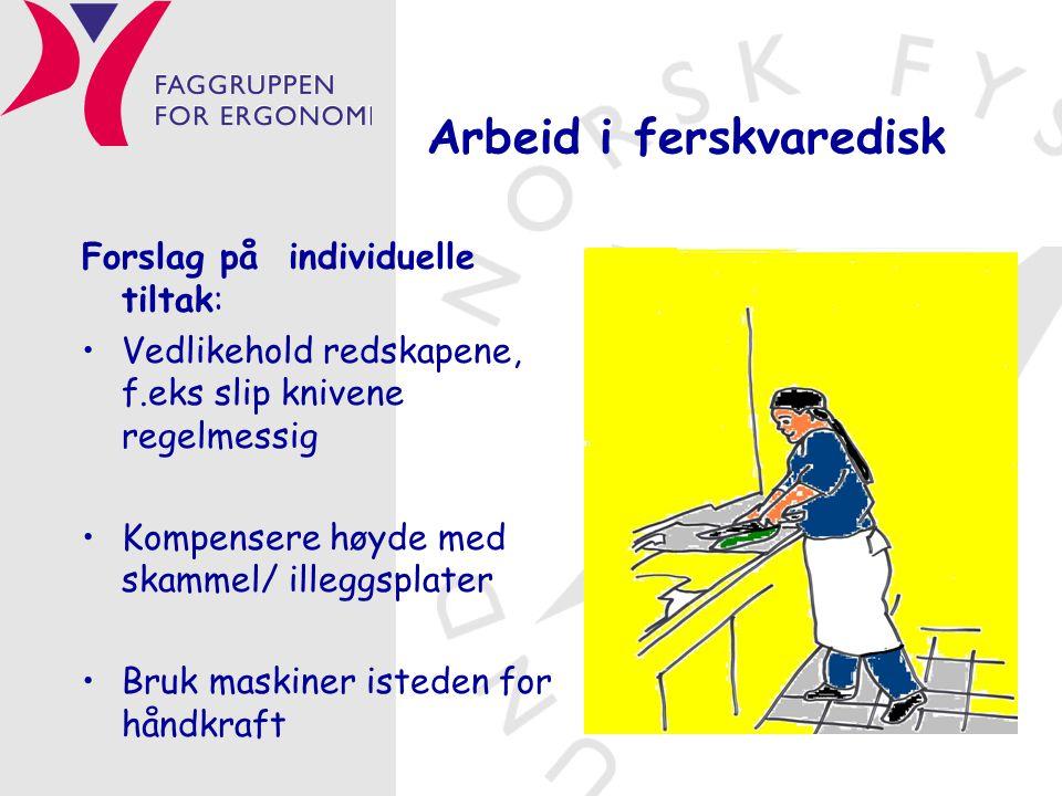 Arbeid i ferskvaredisk Forslag på individuelle tiltak: •Vedlikehold redskapene, f.eks slip knivene regelmessig •Kompensere høyde med skammel/ illeggsplater •Bruk maskiner isteden for håndkraft