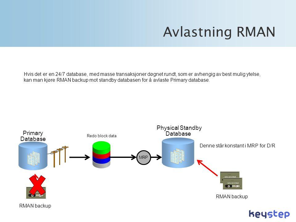 Avlastning RMAN Physical Standby Database Primary Database Redo block data MRP Denne står konstant i MRP for D/R RMAN backup Hvis det er en 24/7 database, med masse transaksjoner døgnet rundt, som er avhengig av best mulig ytelse, kan man kjøre RMAN backup mot standby databasen for å avlaste Primary database.