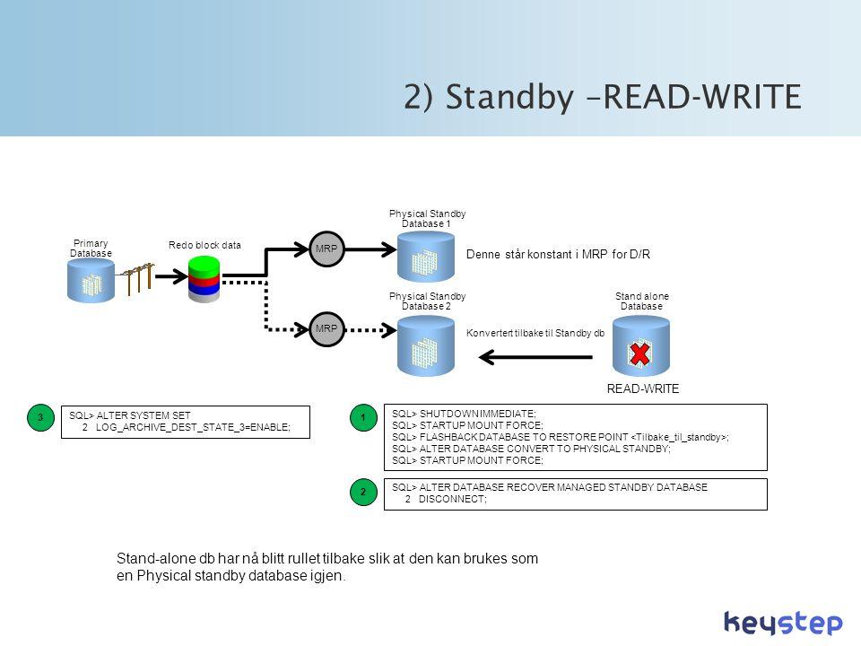 Stand alone Database 2) Standby –READ-WRITE MRP Physical Standby Database 1 Primary Database Physical Standby Database 2 Redo block data MRP Denne står konstant i MRP for D/R SQL> SHUTDOWN IMMEDIATE; SQL> STARTUP MOUNT FORCE; SQL> FLASHBACK DATABASE TO RESTORE POINT ; SQL> ALTER DATABASE CONVERT TO PHYSICAL STANDBY; SQL> STARTUP MOUNT FORCE; READ-WRITE SQL> ALTER SYSTEM SET 2 LOG_ARCHIVE_DEST_STATE_3=ENABLE; 1 2 3 SQL> ALTER DATABASE RECOVER MANAGED STANDBY DATABASE 2 DISCONNECT; Stand-alone db har nå blitt rullet tilbake slik at den kan brukes som en Physical standby database igjen.