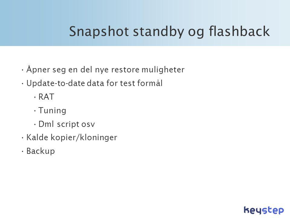Snapshot standby og flashback •Åpner seg en del nye restore muligheter •Update-to-date data for test formål •RAT •Tuning •Dml script osv •Kalde kopier/kloninger •Backup