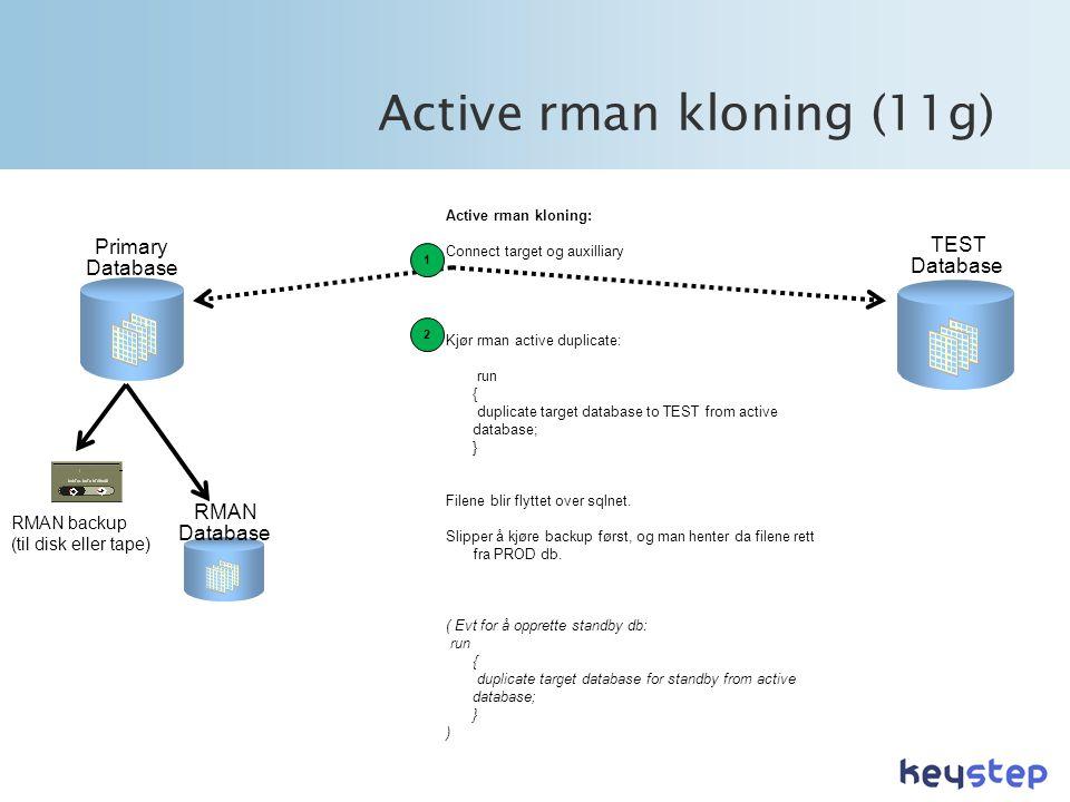 Active rman kloning (11g) TEST Database Primary Database RMAN backup (til disk eller tape) RMAN Database Active rman kloning: Connect target og auxilliary Kjør rman active duplicate: run { duplicate target database to TEST from active database; } Filene blir flyttet over sqlnet.