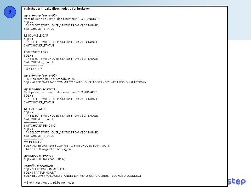 6 Switchover tilbake (liten nedetid for brukere): ny primary (server02): Vent på denne query til den returnerer TO STANDBY : SQL> r 1* SELECT SWITCHOVER_STATUS FROM V$DATABASE; SWITCHOVER_STATUS -------------------- RESOLVABLE GAP SQL> r 1* SELECT SWITCHOVER_STATUS FROM V$DATABASE; SWITCHOVER_STATUS -------------------- LOG SWITCH GAP SQL> r 1* SELECT SWITCHOVER_STATUS FROM V$DATABASE; SWITCHOVER_STATUS -------------------- TO STANDBY ny primary (server02): -- blir nå satt tilbake til standby igjen SQL> ALTER DATABASE COMMIT TO SWITCHOVER TO STANDBY WITH SESSION SHUTDOWN; ny standby (server01): Vent på denne query til den returnerer TO PRIMARY : SQL> r 1* SELECT SWITCHOVER_STATUS FROM V$DATABASE; SWITCHOVER_STATUS -------------------- NOT ALLOWED SQL> r 1* SELECT SWITCHOVER_STATUS FROM V$DATABASE; SWITCHOVER_STATUS -------------------- SWITCHOVER PENDING SQL> r 1* SELECT SWITCHOVER_STATUS FROM V$DATABASE; SWITCHOVER_STATUS -------------------- TO PRIMARY SQL> ALTER DATABASE COMMIT TO SWITCHOVER TO PRIMARY; --har nå blitt orginal primary igjen primary (server01): SQL> ALTER DATABASE OPEN; standby (server02): SQL> SHUTDOWN IMMEDIATE; SQL> STARTUP MOUNT; SQL> RECOVER MANAGED STANDBY DATABASE USING CURRENT LOGFILE DISCONNECT; -- Sjekk alert log osv på begge noder