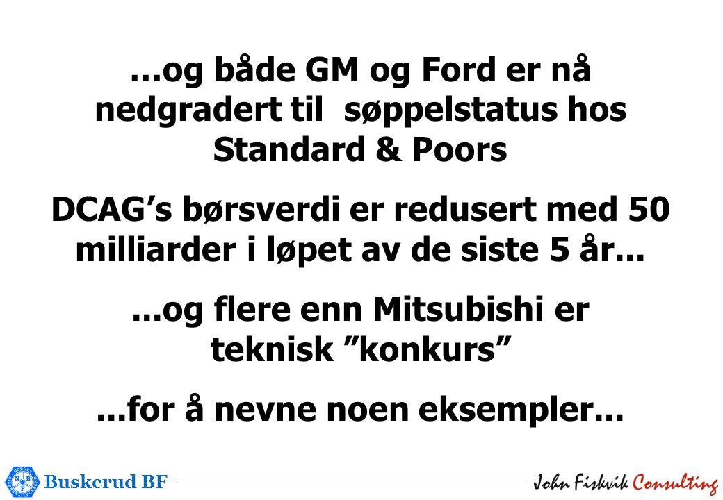 Buskerud BF …og både GM og Ford er nå nedgradert til søppelstatus hos Standard & Poors DCAG's børsverdi er redusert med 50 milliarder i løpet av de siste 5 år......og flere enn Mitsubishi er teknisk konkurs ...for å nevne noen eksempler...