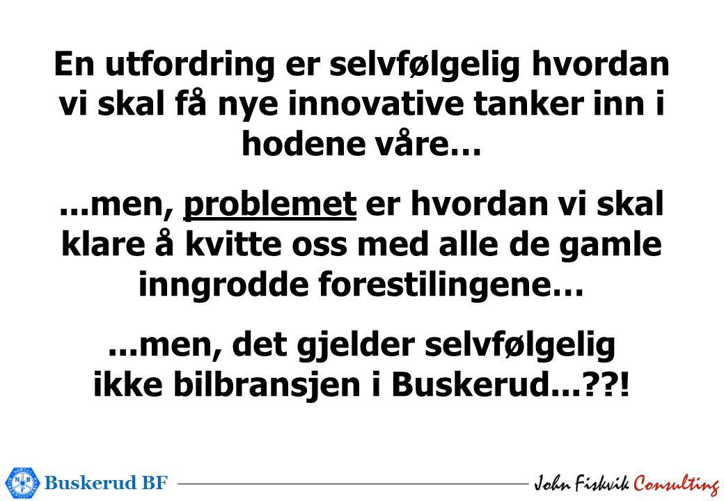Buskerud BF En utfordring er selvfølgelig hvordan vi skal få nye innovative tanker inn i hodene våre…...men, problemet er hvordan vi skal klare å kvitte oss med alle de gamle inngrodde forestilingene…...men, det gjelder selvfølgelig ikke bilbransjen i Buskerud...??!