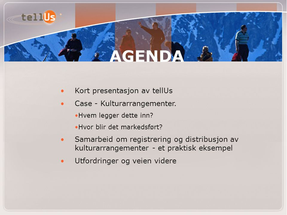 AGENDA • Kort presentasjon av tellUs • Case - Kulturarrangementer. •Hvem legger dette inn? •Hvor blir det markedsført? • Samarbeid om registrering og