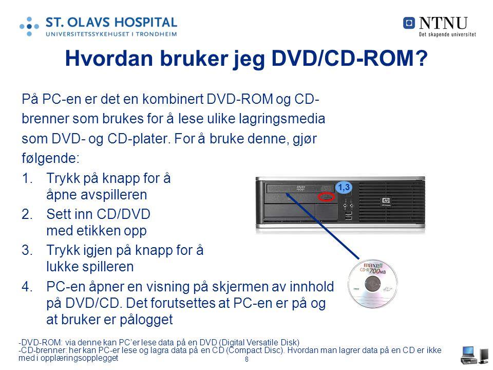 8 Hvordan bruker jeg DVD/CD-ROM? På PC-en er det en kombinert DVD-ROM og CD- brenner som brukes for å lese ulike lagringsmedia som DVD- og CD-plater.